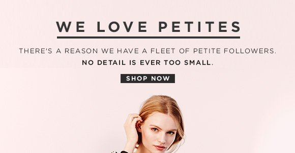 WE LOVE PETITES THERE'S A REASON WE HAVE A FLEET OF PETITE FOLLOWERS. NO DETAIL IS EVER TOO SMALL. SHOP NOW