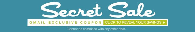 Secret Sale - OMAIL COUPON - Click To Reveal Your Savings - Cannot be combined with any other offer.