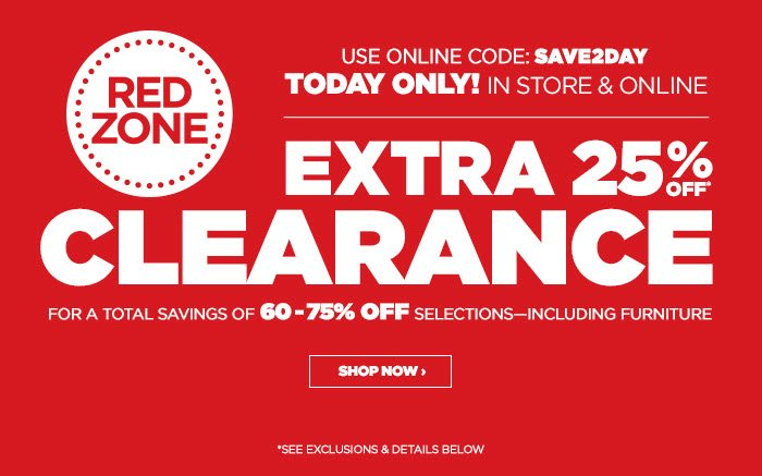 TODAY ONLY! IN STORE & ONLINE - USE ONLINE CODE: SAVE2DAY    EXTRA 25% OFF* RED ZONE CLEARANCE FOR A TOTAL SAVINGS OF 60-75% OFF SELECTIONS–INCLUDING FURNITURE  SHOP NOW ›  *SEE EXCLUSIONS & DETAILS BELOW