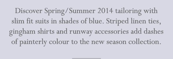 Discover Spring/Summer 2014 tailoring with slim fit suits in shades of blue. Striped linen ties, gingham shirts and runway accessories add dashes of painterly colour to the new season collection.