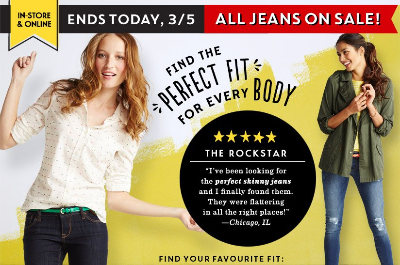 "IN-STORE & ONLINE | ENDS TODAY, 3/5 ALL JEANS ON SALE! | FIND THE PERFECT FIT FOR EVERY BODY | THE ROCKSTAR | ""I've been looking for the perfect skinny jeans and I finally found them. They were flattering in all the right places!"" —Chicago, IL 