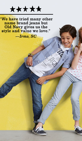 """We have tried many other name brand jeans but Old Navy gives us the style and value we love."" —Irmo, SC"