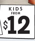 KIDS FROM $12