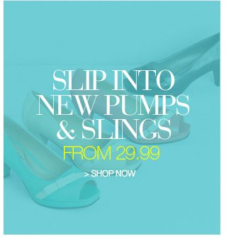 slip into new pumps and slings from 29.99 - shop now
