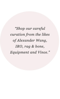 Shop our careful curation from the likes of Alexander Wang, IRO, rag & bone, Equipment and Vince.
