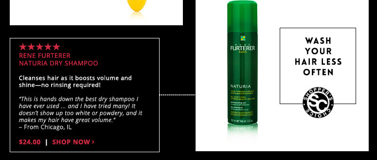"""Wash Your Hair Less OftenShopper's Choice. 5 StarsRene Furterer Naturia Dry ShampooCleanses hair as it boosts volume and shine—no rinsing required!""""This is hands down the best dry shampoo I have ever used ... and I have tried many! It doesn't show up too white or powdery, and it makes my hair have great volume."""" – From Chicago, IL$24.00Shop Now>>"""
