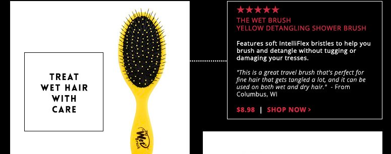 """Treat Wet Hair with Care5 Stars The Wet Brush Yellow Detangling Shower BrushFeatures soft IntelliFlex bristles to help you brush and detangle without tugging or damaging your tresses. """"This is a great travel brush that's perfect for fine hair that gets tangled a lot, and it can be used on both wet and dry hair.""""  - From Columbus, WI$8.98Shop Now>>"""