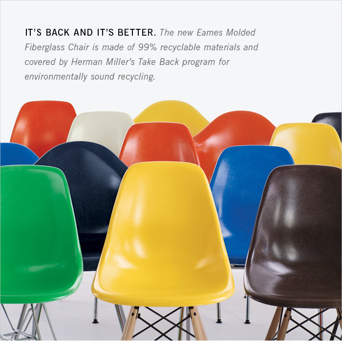 IT'S BACK AND IT'S BETTER. The new Eames Molded Fiberglass Chair is made of 99% recyclable materials and covered by Herman Miller's Take Back program for environmentally sound recycling.