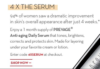 4 X THE SERUM - FREE. 94% of women saw a dramatic improvement in skin's overall appearance after just 4 weeks.* Enjoy a 1-month supply of PREVAGE® Anti-aging Daily Serum that tones, brightens, corrects and protects skin. Made for layering under your favorite cream or lotion. Enter code 4XSERUM at checkout. SHOP NOW.