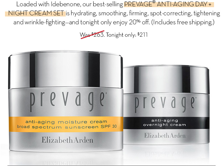 Loaded with Idebenone, our best-selling PREVAGE® ANTI-AGING DAY + NIGHT CREAM SET is hydrating, smoothing, firming, spot-correcting, tightening and wrinkle-fighting -and tonight only enjoy 20% off. (Includes free shipping.) Tonight only $211.