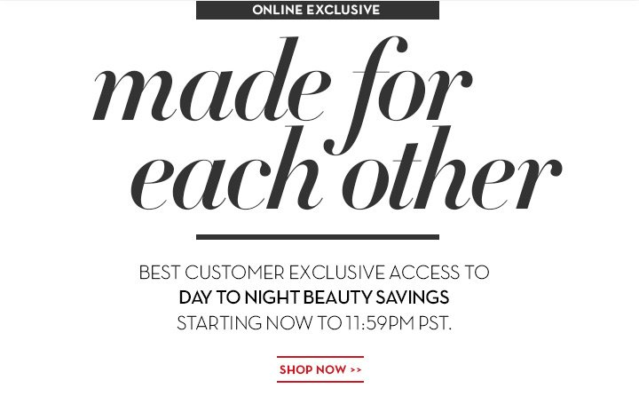ONLINE EXCLUSIVE. Made for each other. BEST CUSTOMER EXCLUSIVE ACCESS TO DAY TO NIGHT BEAUTY SAVINGS. STARTING NOW TO 11:59PM PST. SHOP NOW.