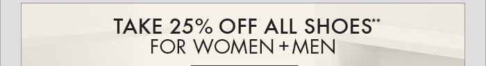 TAKE 25% OFF ALL SHOES** FOR WOMEN + MEN