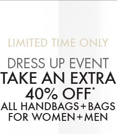LIMITED TIME ONLY DRESS UP EVENT TAKE AN EXTRA 40% OFF* ALL HANDBAGS + BAGS FOR WOMEN + MEN