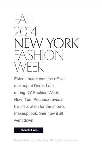 ON THE RUNWAYNew York Fashion Week, Fall 2014 Estée Lauder was the official makeup at Derek Lam during NY Fashion Week. Now, Tom Pecheux reveals his inspiration forthe show's makeup look. See how it all went down.Derek Lam »