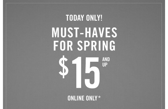 TODAY  ONLY! MUST-HAVE FOR SPRING $15 AND UP ONLINE ONLY*