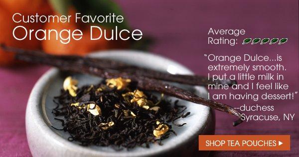 Customer Favorite Orange Dulce. Average Rating 4.8/5 Orange Dulce ...is extremely smooth. I put a little milk in mine and I feel like I am having dessert. --duchess, Syracuse, NY. Shop Tea Pouches.