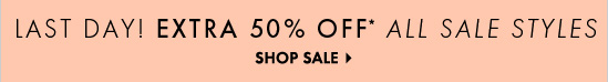LAST DAY! EXTRA 50% OFF* ALL SALE STYLES  SHOP SALE