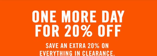 ONE MORE DAY FOR 20% OFF | SAVE AN EXTRA 20% ON EVERYTHING IN CLEARANCE.