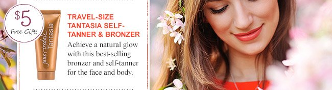 Free travel-size Tantasia Self-Tanner & Bronzer with $25 jane iredale purchase!