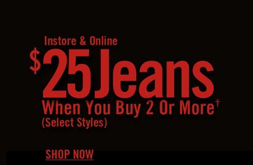 $25 JEANS WHEN YOU BUY 2 OR MORE†