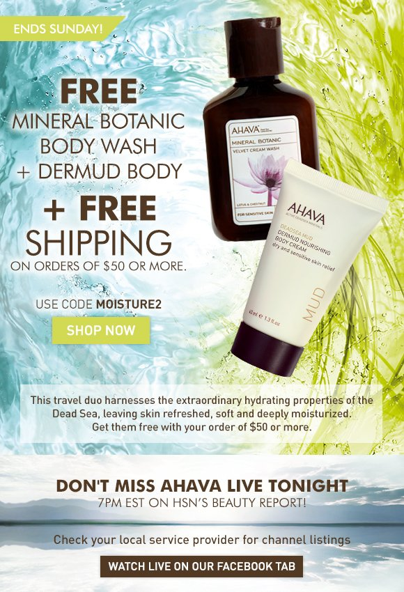 FREE Mineral Botanic Body Wash + Dermud Body + FREE Shipping on orders over $50 Ends Sunday! Use code MOISTURE2 Shop Now This travel duo harnesses the extraordinary hydrating properties of the Dead Sea, leaving skin refreshed, soft and deeply moisturized. Get them free with your order of $50 or more. Don't miss AHAVA live tonight 7PM EST on HSN's Beauty Report Check your local service provider for channel listings Watch Live on our Facebook Tab