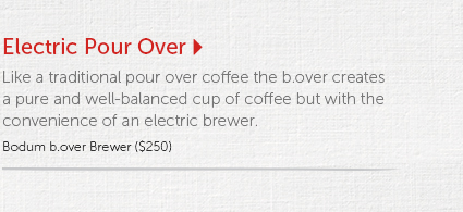 Electric Pour Over   Like a traditional pour over coffee the b.over creates a pure and well-balanced cup of coffee but with the convenience of an electric brewer.  Bodum b.over Brewer ($250)