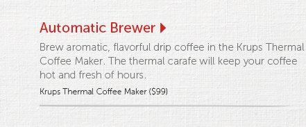 Automatic Brewer   Brew aromatic, flavorful drip coffee in the Krups Thermal Coffee Maker. The thermal carafe will keep your coffee hot and fresh of hours.  Krups Thermal Coffee Maker ($99)