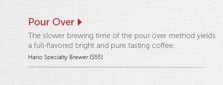 Pour Over   The slower brewing time of the pour over method yields a full-flavored bright and pure tasting coffee.  Hario Specialty Brewer ($55)