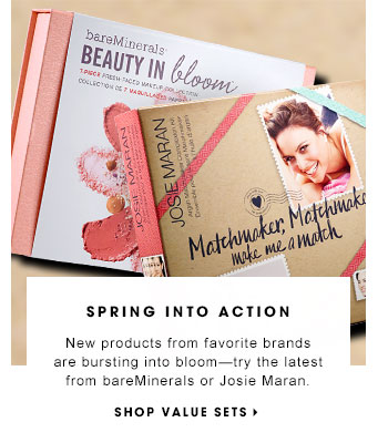 SPRING INTO ACTION New products from favorite brands are bursting into bloom - try the latest from bareMinerals or Josie Maran. SHOP VALUE SETS