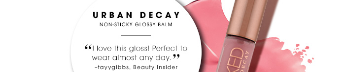 100 Point Reward URBAN DECAY Non-sticky glossy balm I love this gloss! Perfect to wear almost any day. tayygibbs, Beauty Insider