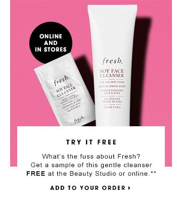 Try A Bestselling Sample FREE** TRY A BESTSELLER - FREE What's the fuss about Fresh? Get a sample of this gentle cleanser FREE at the Beauty Studio or online. ADD TO YOUR ORDER