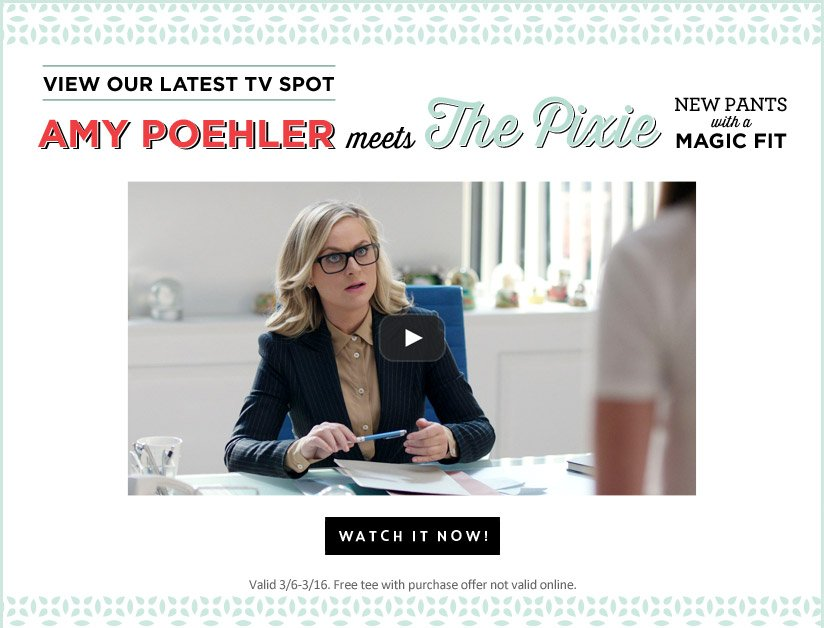 VIEW OUR LATEST TV SPOT | AMY POEHLER meets The Pixie | NEW PANTS with a MAGIC FIT | WATCH IT NOW! | Valid 3/6-3/16. Free tee with purchase offer not valid online.