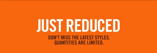 JUST REDUCED | DON'T MISS THE LATEST STYLES. QUANTITIES ARE LIMITED.