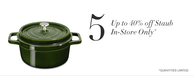5. Up to 40% off Staub - In-Store Only* - *QUANTITIES LIMITED
