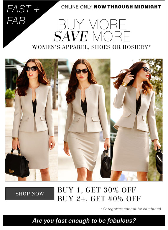 Online only now through midnight. Buy More Save More women's apparel shoes or hosiery*. Shop Now