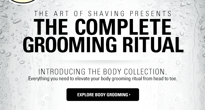 The Art of Shaving Presents: The Complete Grooming Ritual. Introducing our new Body Collection