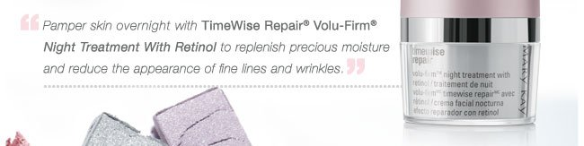 Pamper skin overnight with TimeWise Repair® Volu-Firm®  Night Treatment With Retinol to replenish precious moisture and reduce the appearance of fine lines and wrinkles.