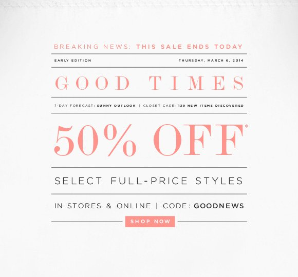 BREAKING NEWS: THIS SALE ENDS TODAY  EARLY EDITIONTHURSDAY, MARCH 6, 2014 GOOD TIMES 7-DAY FORECAST: SUNNY OUTLOOK | CLOSET CASE: 129 NEW ITEMS DISCOVERED  50% OFF* SELECT FULL-PRICE STYLES IN STORES & ONLINE | CODE: GOODNEWS SHOP NOW