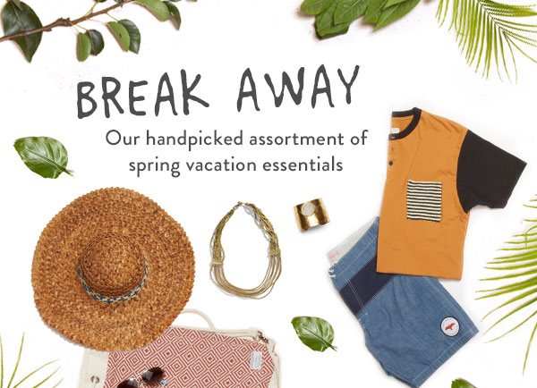 Break away - our handpicked assortment of spring vacation essentials