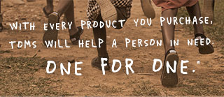 With every product you purcahse, TOMS will help a person in need. One for One.™