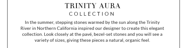 Trinity Aura Collection - In the summer, stepping stones warmed by the sun along the Trinity River in Northern California inspired our designer to create this elegant collection. Look closely at the pave, bezel-set stones and you will see a variety of sizes, giving these pieces a natural, organic feel.