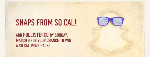 SNAPS FROM SO CAL! ADD  HOLLISTERCO BY SUNDAY, MARCH 9 FOR YOUR CHANGE TO WIN A SO CAL PRIZE  PACK!