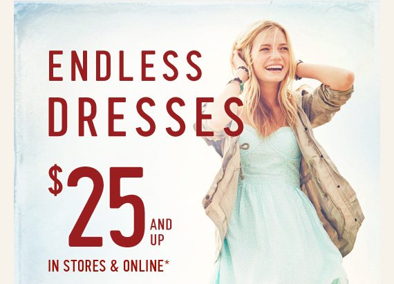 ENDLESS DRESSES $25 AND UP IN STORES & ONLINE*