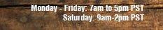 Monday - Friday: 7am - 5pm PST, Saturday: 9am-2pm PST