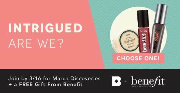Intrigued Are We? Join Today for March Discoveries, Plus a Free Gift from Benefit.