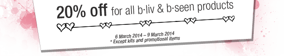 20% off for all b·liv & b·seen products | 6 March 2014 – 9 March 2014 * Except kits and promotional items