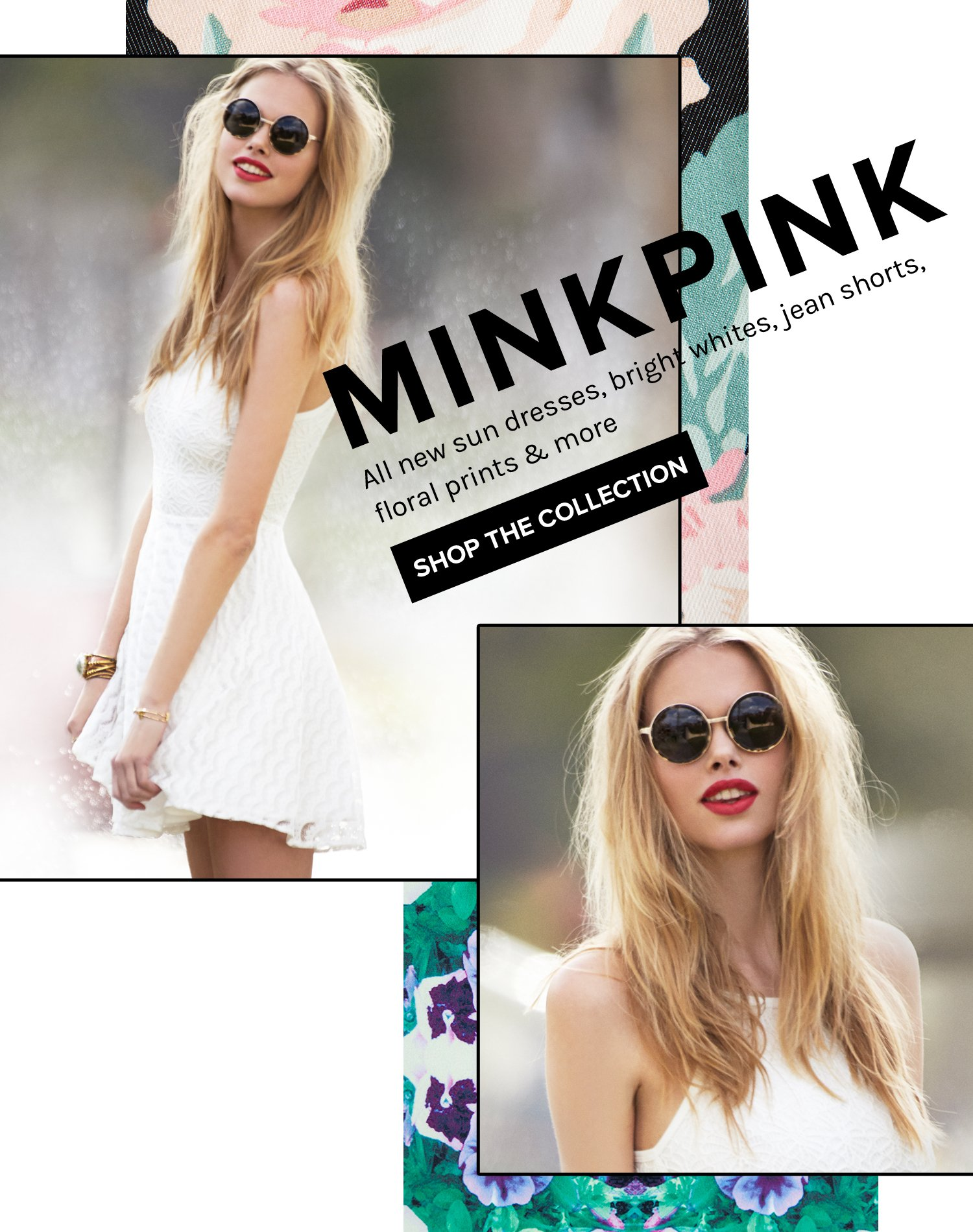 MINKPINK. All new sun dresses, bright whites, jean shorts, floral prints & more.  SHOP THE COLLECTION!
