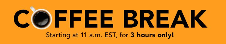 Coffee Break! Starting at 11 a.m. EST, for 3 Hours Only!