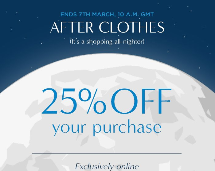 ENDS 7TH MARCH, 10 A.M. GMT | AFTER CLOTHES (It's a shopping all-nighter) | 25% OFF your purchase | Exclusively online