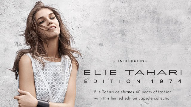 INTRODUCING ELIE TAHARI EDITION 1974  Elie Tahari celebrates 40 years of fashion with this limited edition capsule collection